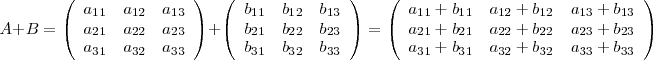 A + B =  \left( </p> <pre> \begin{array}[c]{ccc}    a_{11 }& a_{12} & a_{13}    \\    a_{21 }& a_{22} & a_{23}    \\    a_{31 }& a_{32} & a_{33}  \end{array} </pre> <p>\right) + \left( </p> <pre> \begin{array}[c]{ccc}    b_{11 }& b_{12} & b_{13}    \\    b_{21 }& b_{22} & b_{23}    \\    b_{31 }& b_{32} & b_{33}  \end{array} </pre> <p>\right) = \left( </p> <pre> \begin{array}[c]{ccc}    a_{11 } + b_{11 } & a_{12} + b_{12} & a_{13} + b_{13}    \\    a_{21 } + b_{21 } & a_{22} + b_{22} & a_{23} + b_{23}    \\    a_{31 } + b_{31 } & a_{32} + b_{32} & a_{33} + b_{33}  \end{array} </pre> <p>\right)